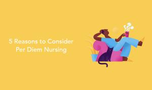 5 Reasons to Consider Per Diem Nursing