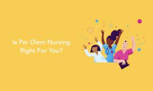 Is Per Diem Nursing Right For You?